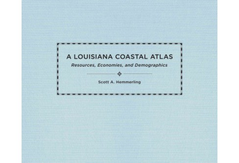 Louisiana Coastal Atlas : Resources, Economies, and Demographics (Hardcover) (Scott A. Hemmerling) - image 1 of 1