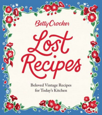 Betty Crocker Lost Recipes : Beloved Vintage Recipes for Today's Kitchen (Hardcover)