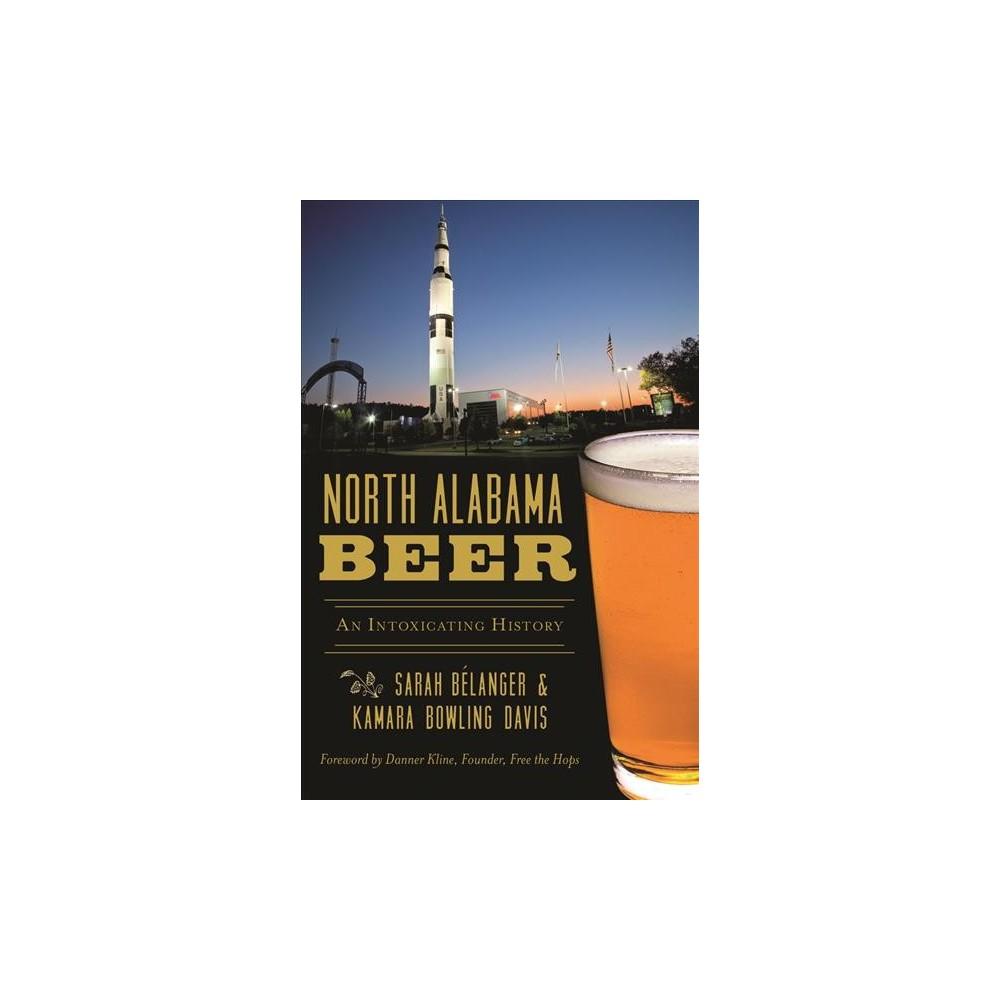 North Alabama Beer : An Intoxicating History (Paperback) (Sarah Bu00e9langer & Kamara Bowling Davis)