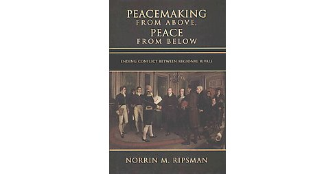 Peacemaking from Above, Peace from Below : Ending Conflict Between Regional Rivals (Hardcover) (Norrin - image 1 of 1