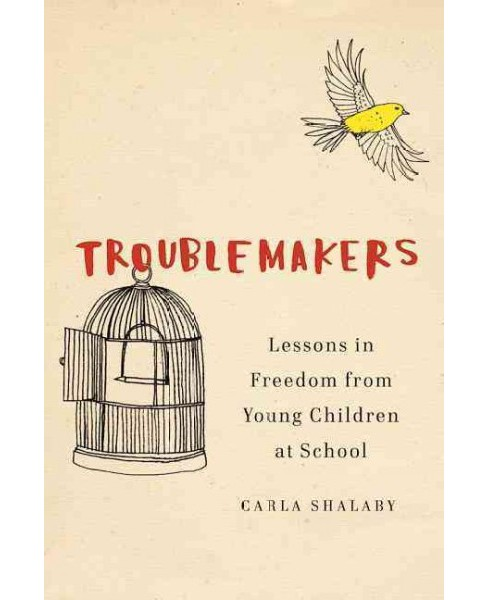 Troublemakers : Lessons in Freedom from Young Children at School -  by Carla Shalaby (Hardcover) - image 1 of 1
