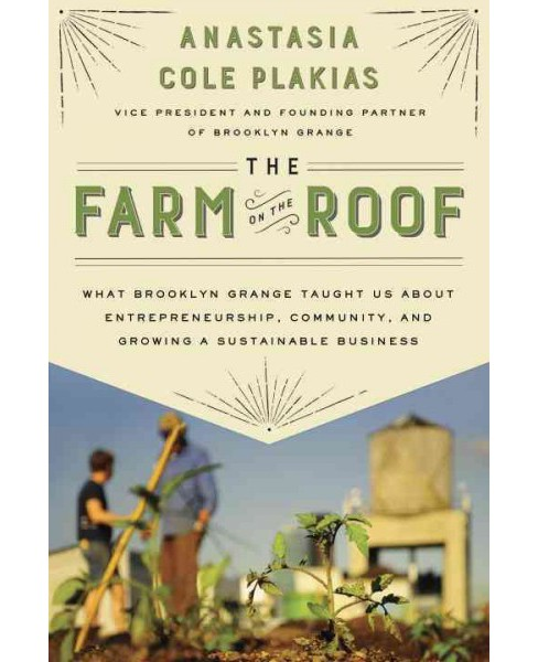 Farm on the Roof : What Brooklyn Grange Taught Us About Entrepreneurship, Community, and Growing a - image 1 of 1