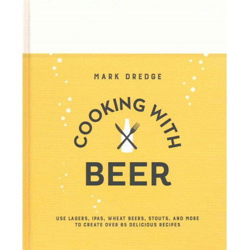 Cooking With Beer : Use Lagers, Ipas, Wheat Beers, Stouts, and More to Create over 65 Delicious Recipes - image 1 of 1