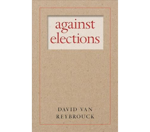 Against Elections : The Case for Democracy -  by David Van Reybrouck (Paperback) - image 1 of 1