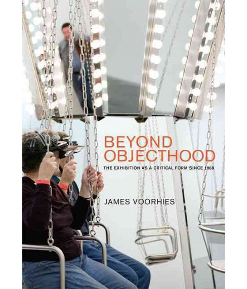 Beyond Objecthood : The Exhibition As a Critical Form Since 1968 (Hardcover) (James Voorhies) - image 1 of 1