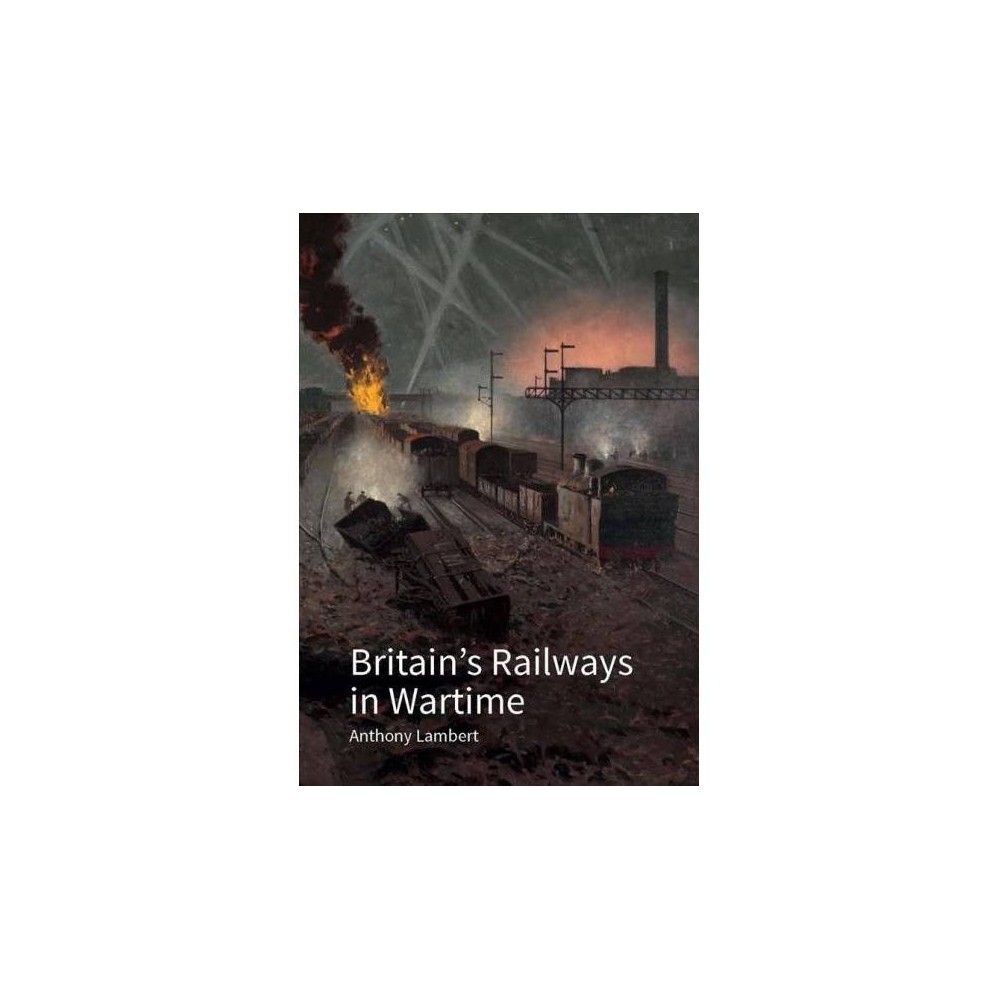 a833b02aac8 Britain s Railways in Wartime   The Nation s Lifeline - by Anthony Lambert  (Hardcover)