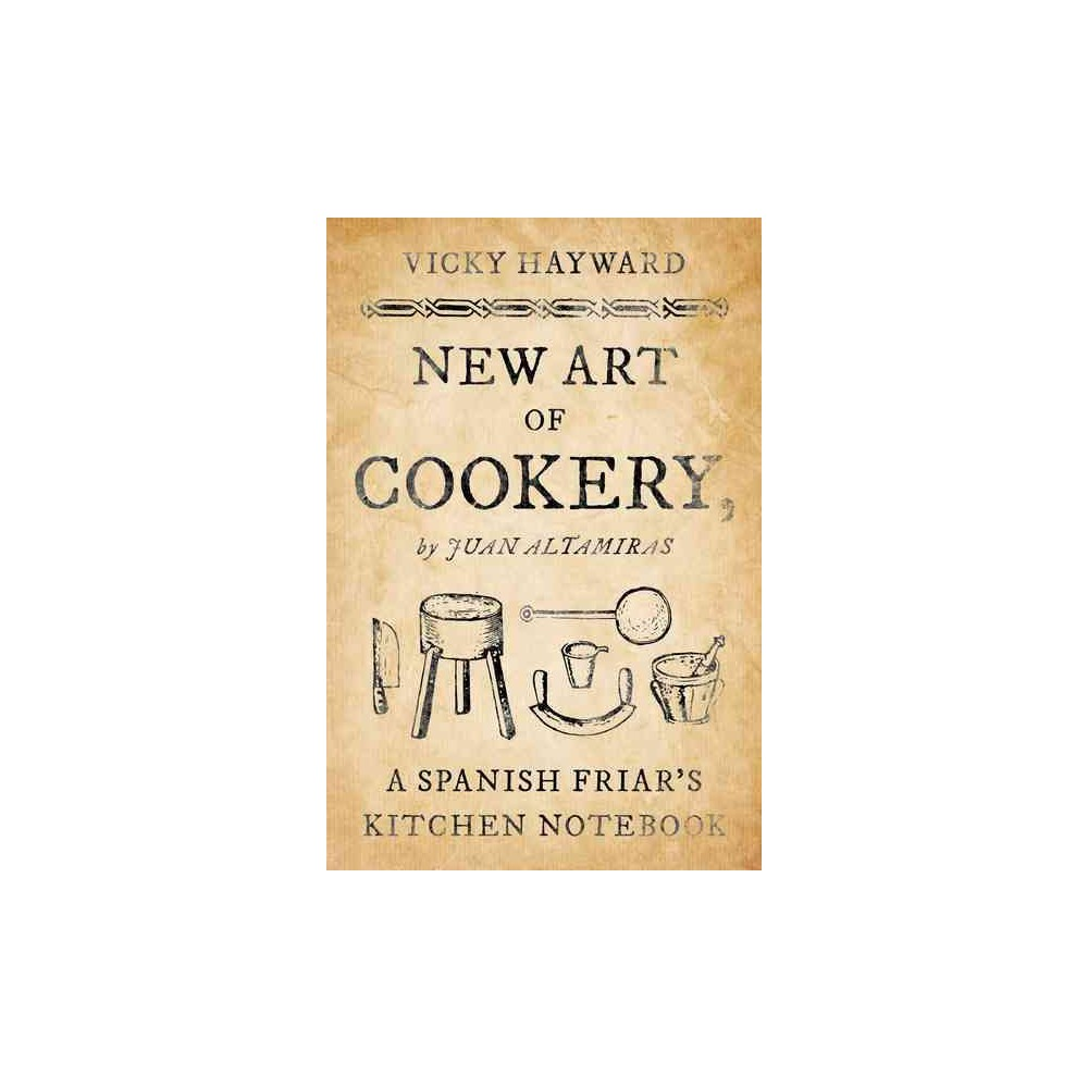 New Art of Cookery : A Spanish Friar's Kitchen Notebook by Juan Altamiras - by Vicky Hayward (Hardcover)