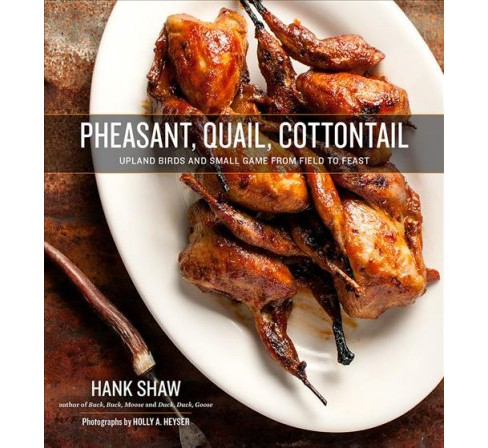 Pheasant, Quail, Cottontail : Upland Birds and Small Game from Field to Feast - by Hank Shaw (Hardcover) - image 1 of 1