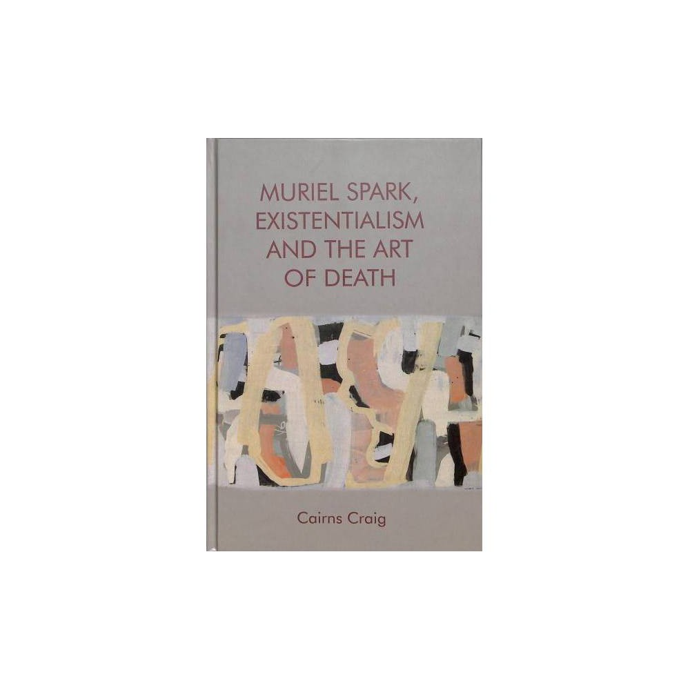 Muriel Spark, Existentialism and the Art of Death - by Cairns Craig (Hardcover)