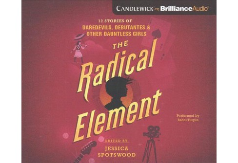 Radical Element : Twelve Stories of Daredevils, Debutants, and Other Dauntless Girls, Library Edition - image 1 of 1