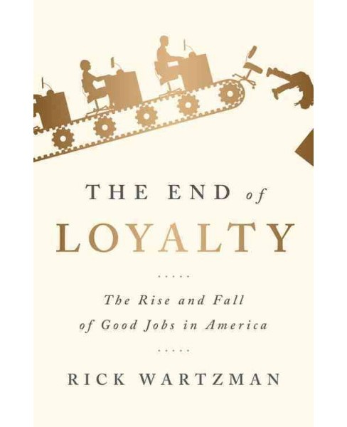 End of Loyalty : The Rise and Fall of Good Jobs in America -  by Rick Wartzman (Hardcover) - image 1 of 1