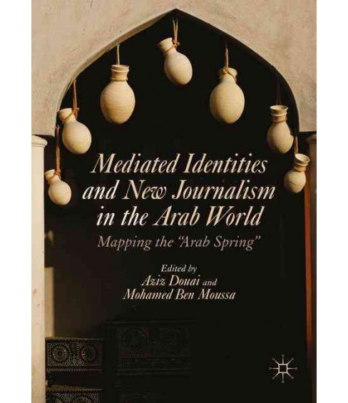 "Mediated Identities and New Journalism in the Arab World : Mapping the ""Arab Spring"" (Hardcover) - image 1 of 1"