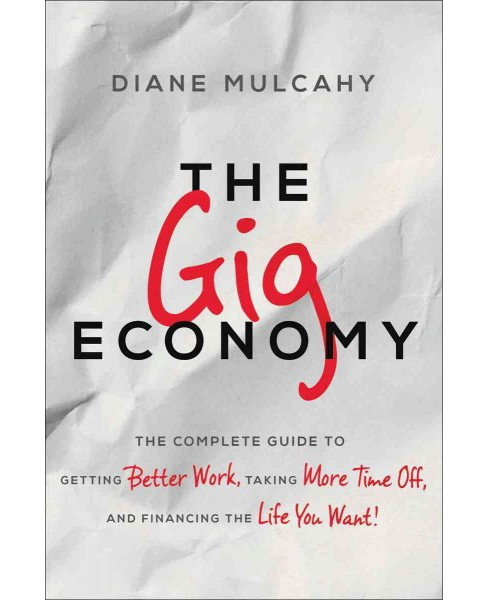 Gig Economy : The Complete Guide to Getting Better Work, Taking More Time Off, and Financing the Life - image 1 of 1