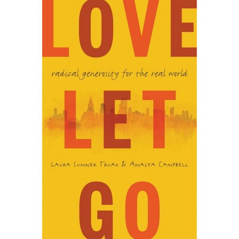Love Let Go : Radical Generosity for the Real World (Hardcover) (Laura Sumner Truax & Amalya Campbell) - image 1 of 1
