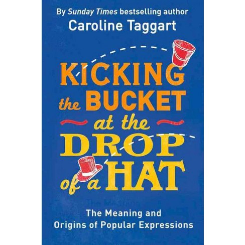 864ae889e0e Kicking The Bucket At The Drop Of A Hat   The Meaning And Origins Of  Popular Expressions (Paperback)   Target