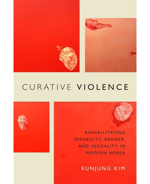 Curative Violence : Rehabilitating Disability, Gender, and Sexuality in Modern Korea (Paperback) - image 1 of 1