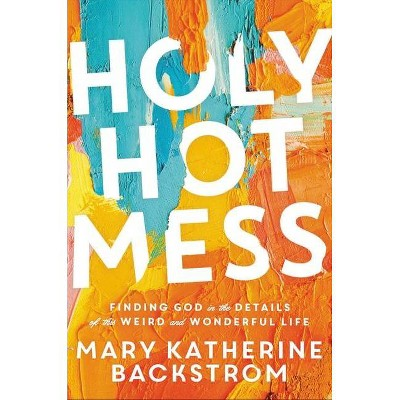Holy Hot Mess - by  Mary Katherine Backstrom (Hardcover)
