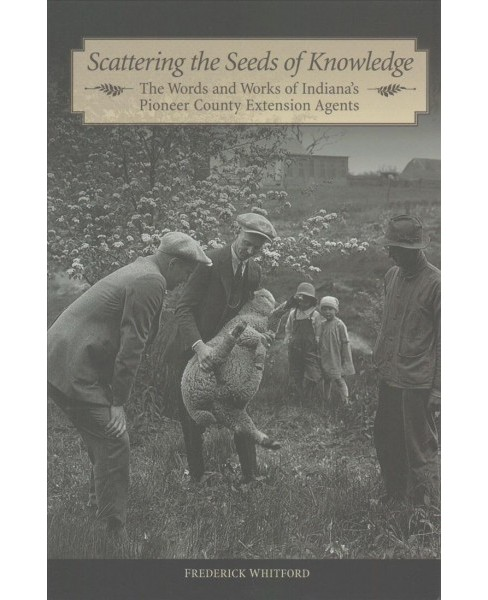 Scattering the Seeds of Knowledge : The Words and Works of Indiana's Pioneer County Extension Agents - image 1 of 1