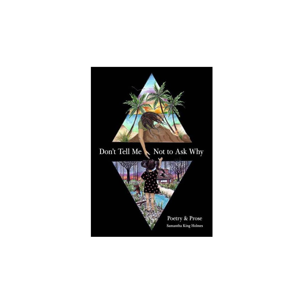 Don't Tell Me Not to Ask Why : Poetry & Prose - by Samantha King Holmes (Paperback)