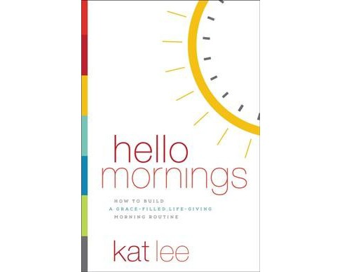 Hello Mornings : How to Build a Grace-filled, Life-giving Morning Routine -  by Kat Lee (Paperback) - image 1 of 1