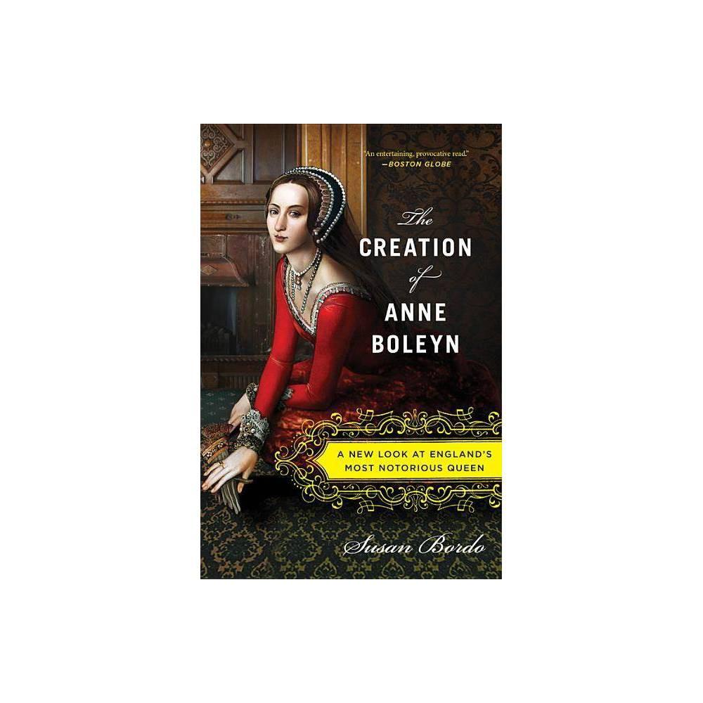 The Creation Of Anne Boleyn By Susan Bordo Paperback
