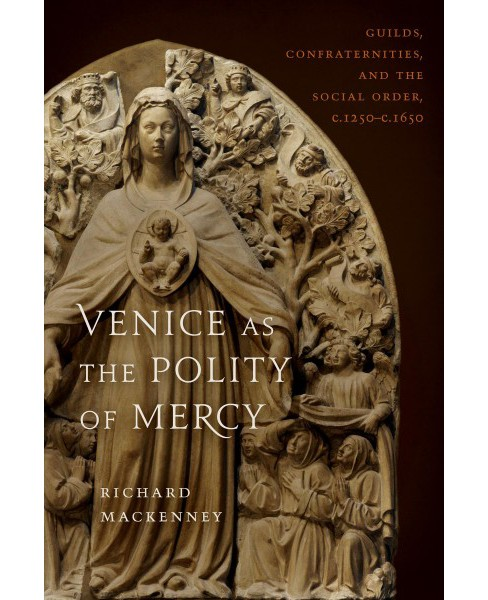 Venice As the Polity of Mercy : Guilds, Confraternities, and the Social Order, C. 1250-c.1650 - image 1 of 1
