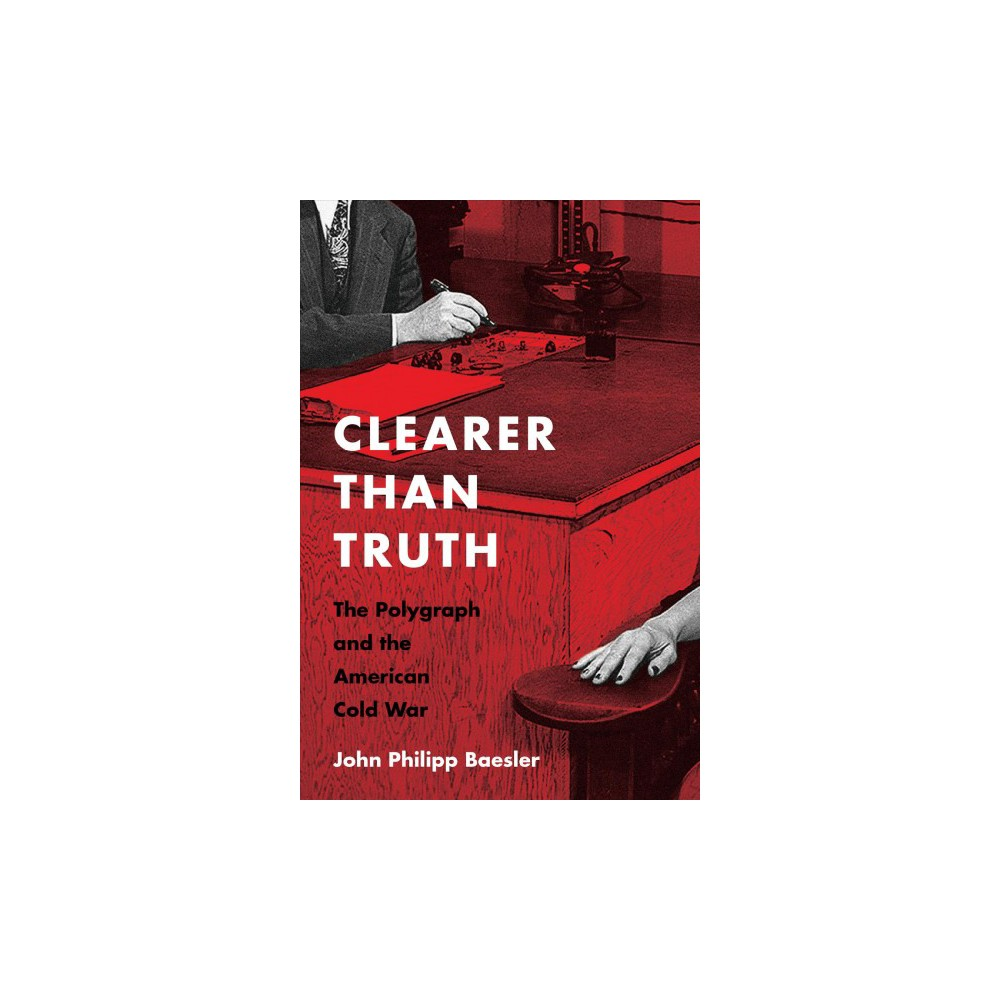 Clearer Than Truth : The Polygraph and the American Cold War - 1 by John Philipp Baesler (Paperback)