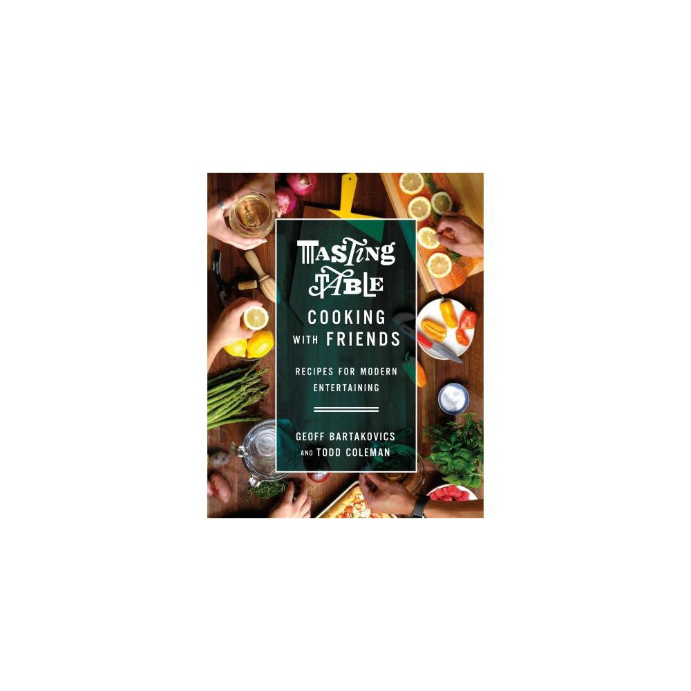 Tasting Table Cooking With Friends : Recipes for Modern Entertaining - by Geoff Bartakovics (Hardcover)
