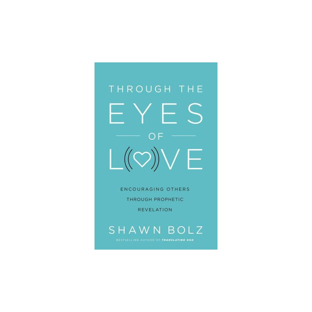 Through the Eyes of Love : Encouraging Others Through Prophetic Revelation - by Shawn Bolz (Paperback)