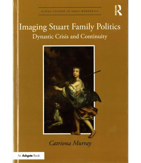 Imaging Stuart Family Politics : Dynastic Crisis and Continuity (Hardcover) (Catriona Murray) - image 1 of 1