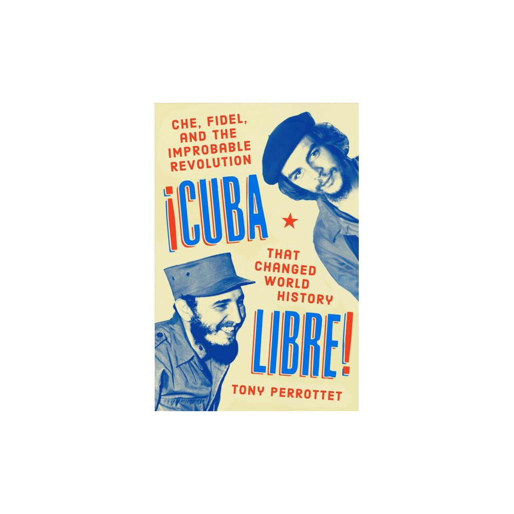 Cuba Libre! : Che, Fidel, and the Improbable Revolution That Changed World History - (Hardcover)