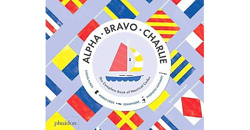 Alpha, Bravo, Charlie : The Complete Book of Nautical Codes (Hardcover) (Sara Gillingham) - image 1 of 1