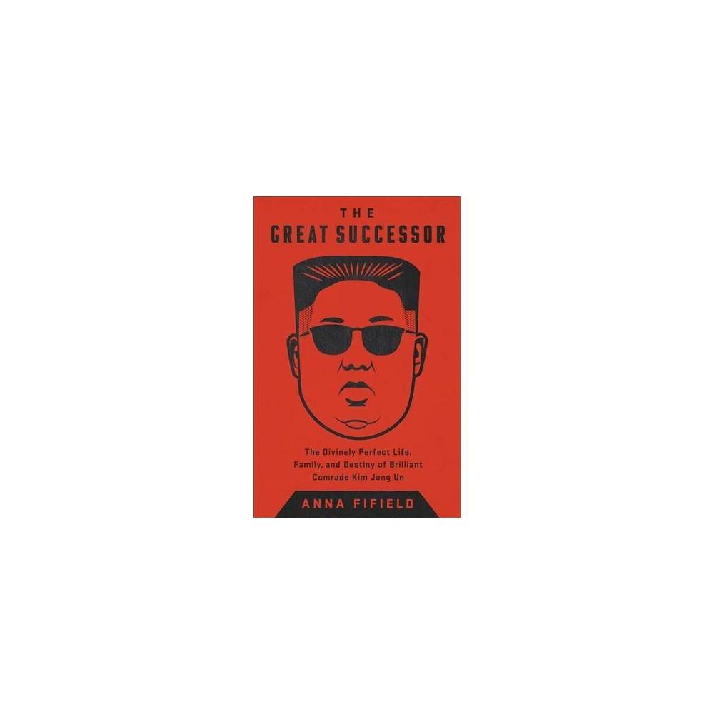 Great Successor : The Divinely Perfect Destiny of Brilliant Comrade Kim Jong Un - (Hardcover)