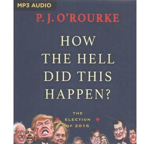 How the Hell Did This Happen? : The Election of 2016 -  by P. J. O'Rourke (MP3-CD) - image 1 of 1