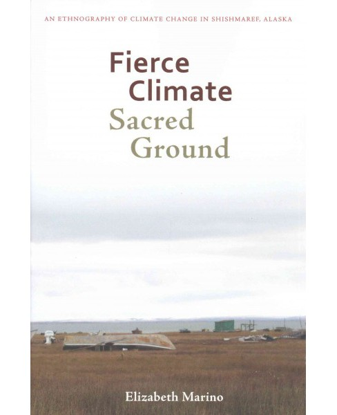 Fierce Climate, Sacred Ground : An Ethnography of Climate Change in Shishmaref, Alaska (Paperback) - image 1 of 1