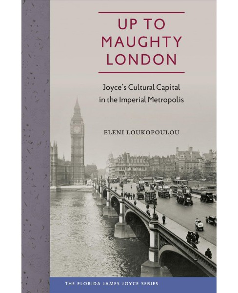 Up to Maughty London : Joyce's Cultural Capital in the Imperial Metropolis (Hardcover) (Eleni - image 1 of 1