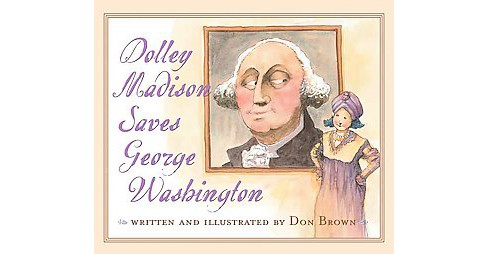 Dolley Madison Saves George Washington (Reprint) (Paperback) (Don Brown) - image 1 of 1