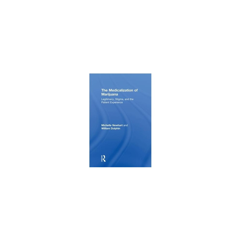 Medicalization of Marijuana : Legitimacy, Stigma, and the Patient Experience - (Hardcover)
