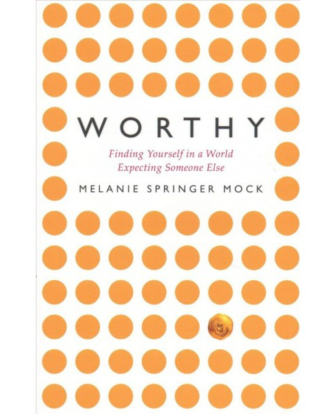 Worthy : Finding Yourself in a World Expecting Someone Else -  by Melanie Springer Mock (Paperback) - image 1 of 1