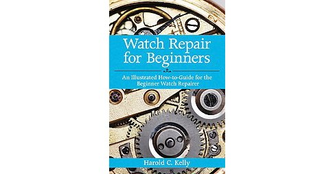 Watch Repair for Beginners : An Illustrated How-to-guide for the Beginner Watch Repairer (Facsimile) - image 1 of 1