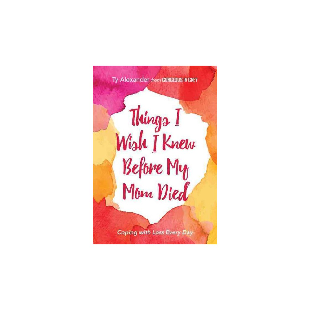 Things I Wish I Knew Before My Mom Died : Coping With Loss Every Day (Paperback) (Ty Alexander)