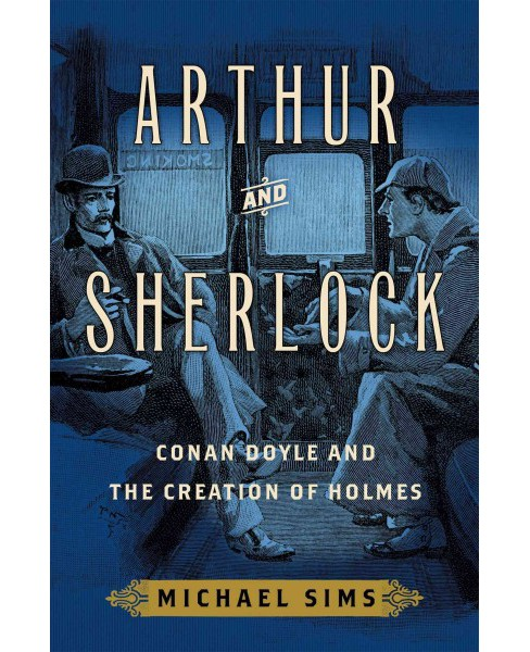 Arthur and Sherlock : Conan Doyle and the Creation of Holmes (Hardcover) (Michael Sims) - image 1 of 1