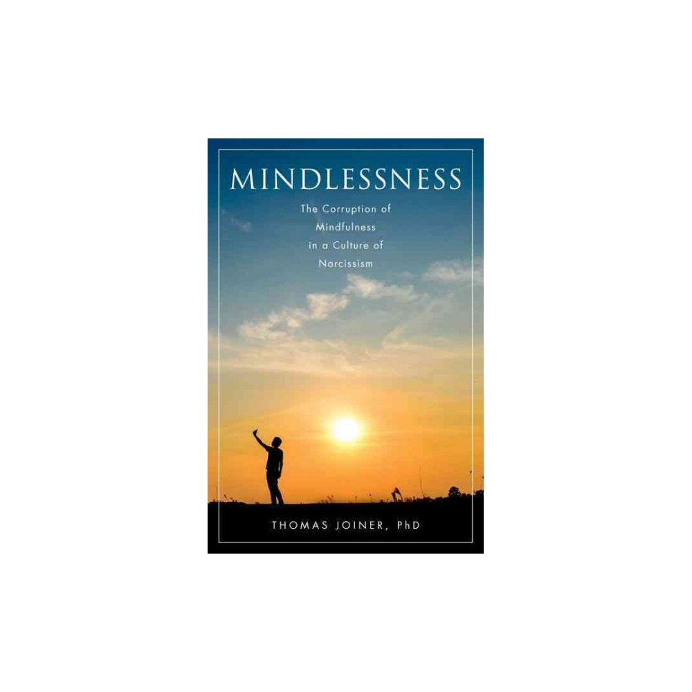 Mindlessness : The Corruption of Mindfulness in a Culture of Narcissism - (Hardcover)