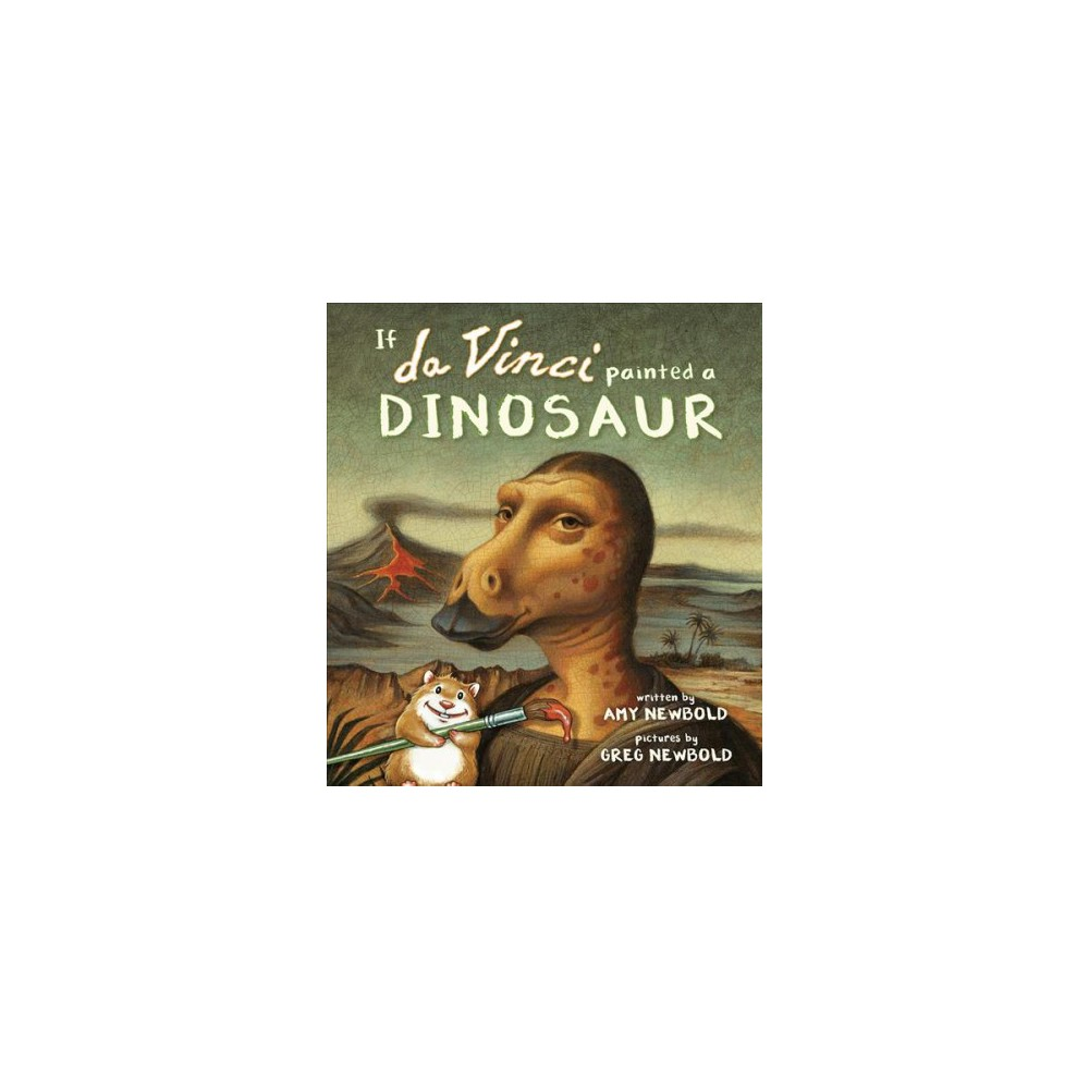 If Da Vinci Painted a Dinosaur - by Amy Newbold (Hardcover)