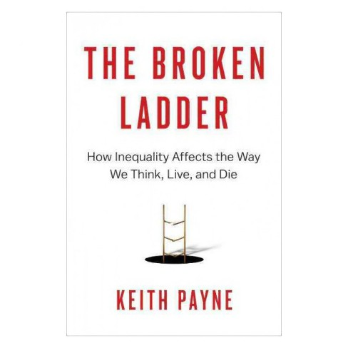 Broken Ladder : How Inequality Affects the Way We Think, Live, and Die -  by Keith Payne (Hardcover) - image 1 of 1