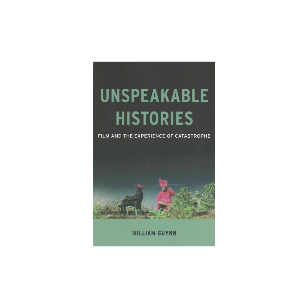 Unspeakable Histories : Film and the Experience of Catastrophe (Paperback) (William Guynn)
