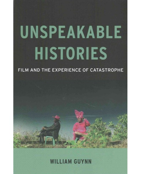 Unspeakable Histories : Film and the Experience of Catastrophe (Paperback) (William Guynn) - image 1 of 1