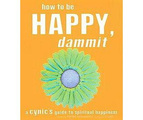 How to Be Happy, Dammit : A Cynic's Guide to Spiritual Happiness (Paperback) (Karen Salmansohn) - image 1 of 1