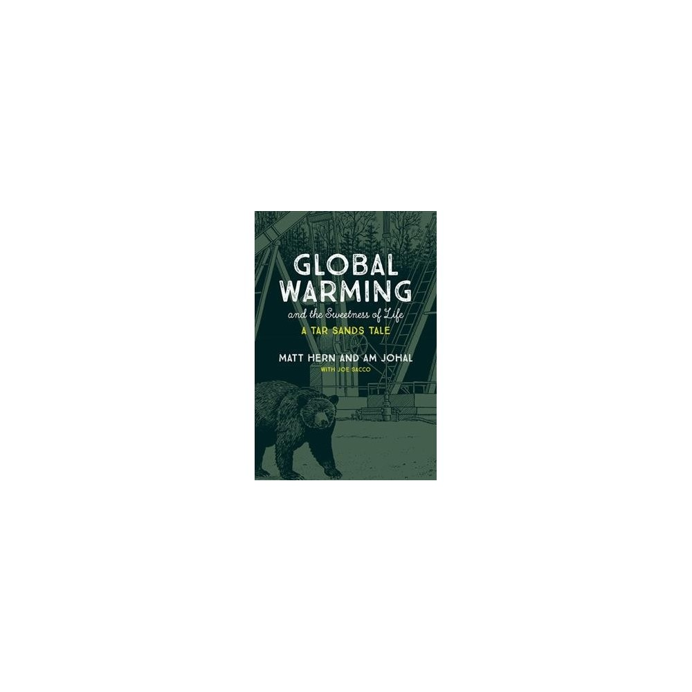 Global Warming and the Sweetness of Life : A Tar Sands Tale - by Matt Hern & Am Johal (Paperback)