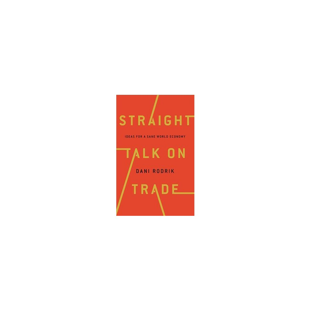 Straight Talk on Trade : Ideas for a Sane World Economy - by Dani Rodrik (Hardcover)